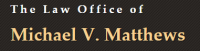 The Law Offices of Michael V. Matthews, P.C.